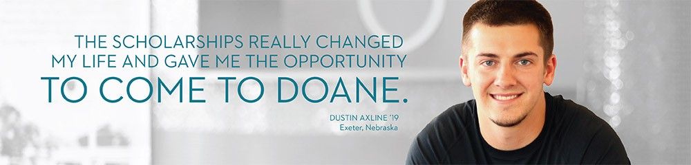 The scholarships really changed my life and gave me the opportunity to come to Doane. -Dustin Axline '19, Exeter, Nebraska